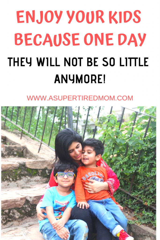 ENJOY YOUR KIDS BECAUSE ONE DAY, THEY WILL NOT BE SO LITTLE ANYMORE! ASUPERTIREDMOM